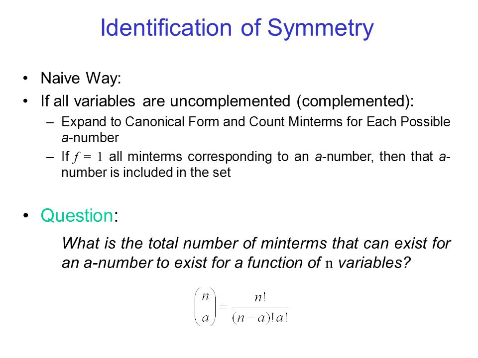 Identification of Symmetry Naive Way: If all variables are uncomplemented (complemented): –Expand to Canonical Form and Count Minterms for Each Possible a-number –If f = 1 all minterms corresponding to an a-number, then that a- number is included in the set Question: What is the total number of minterms that can exist for an a-number to exist for a function of n variables?