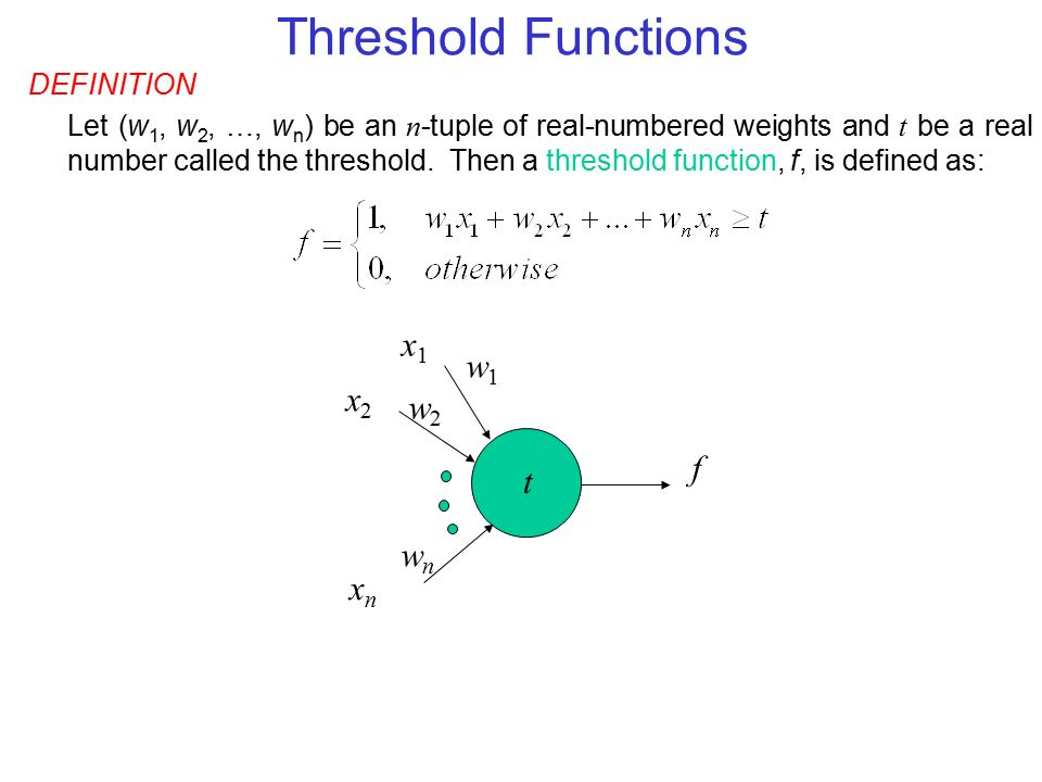 DEFINITION Let (w 1, w 2, …, w n ) be an n -tuple of real-numbered weights and t be a real number called the threshold.