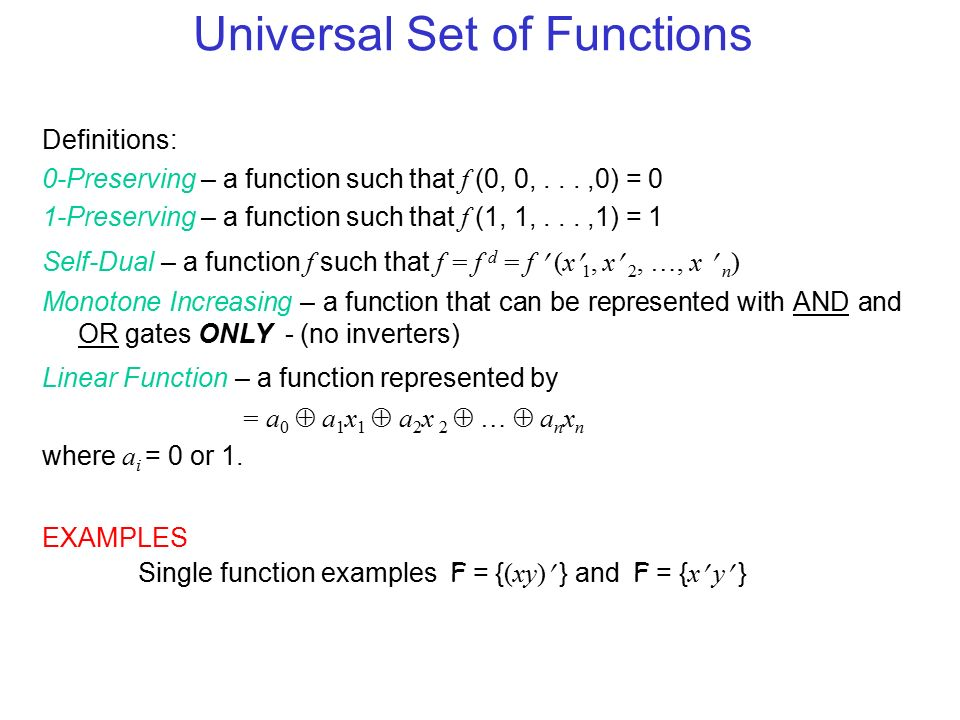Universal Set of Functions Definitions: 0-Preserving – a function such that f (0, 0,...,0) = 0 1-Preserving – a function such that f (1, 1,...,1) = 1 Self-Dual – a function f such that f = f d = f (x 1, x 2, …, x n ) Monotone Increasing – a function that can be represented with AND and OR gates ONLY - (no inverters) Linear Function – a function represented by = a 0  a 1 x 1  a 2 x 2  …  a n x n where a i = 0 or 1.