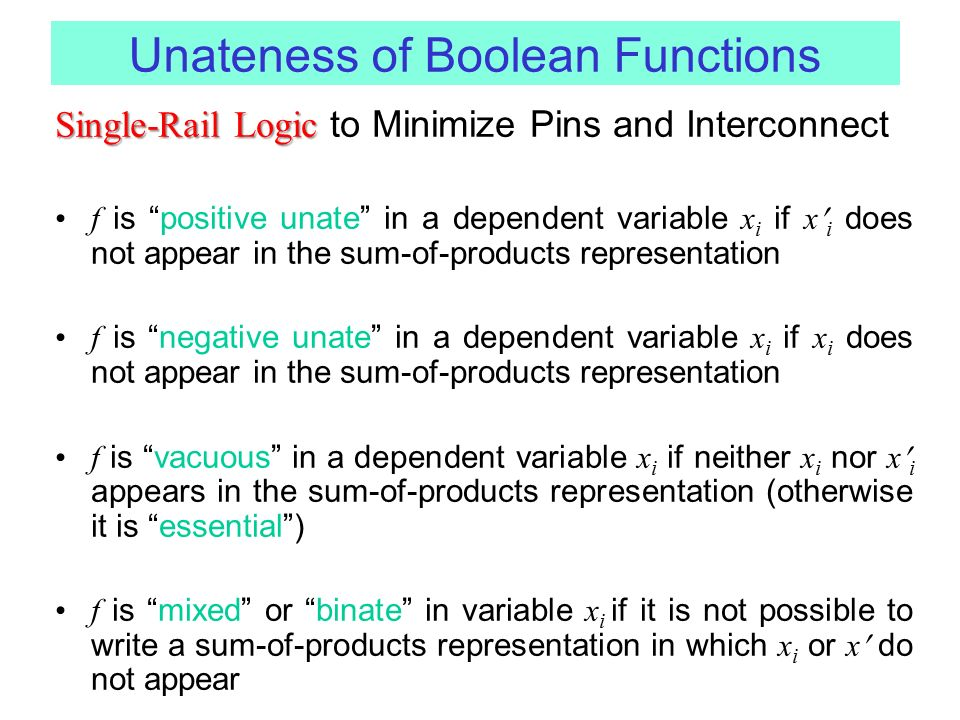 Unateness of Boolean Functions Single-Rail Logic Single-Rail Logic to Minimize Pins and Interconnect f is positive unate in a dependent variable x i if x i does not appear in the sum-of-products representation f is negative unate in a dependent variable x i if x i does not appear in the sum-of-products representation f is vacuous in a dependent variable x i if neither x i nor x i appears in the sum-of-products representation (otherwise it is essential ) f is mixed or binate in variable x i if it is not possible to write a sum-of-products representation in which x i or x do not appear