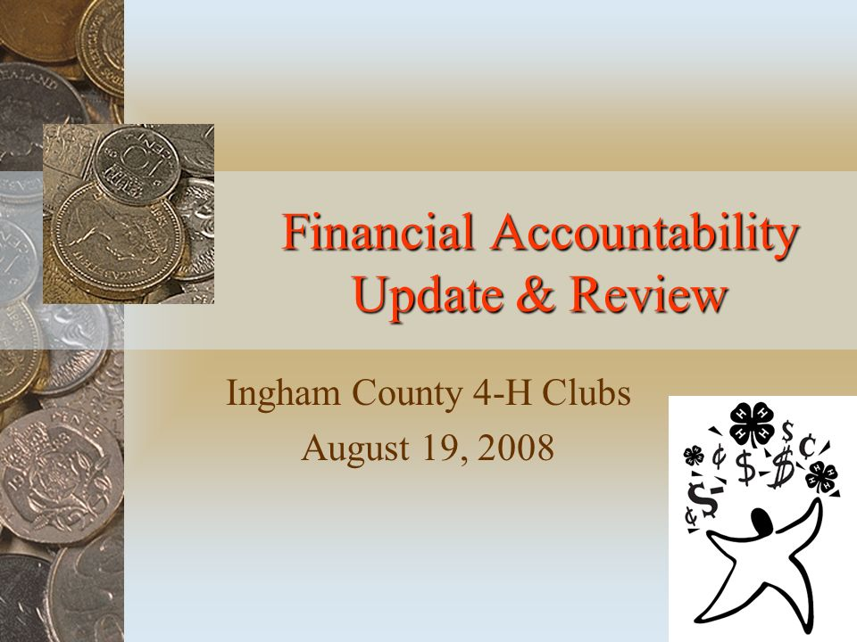 Financial Accountability Update & Review Ingham County 4-H Clubs August 19, 2008
