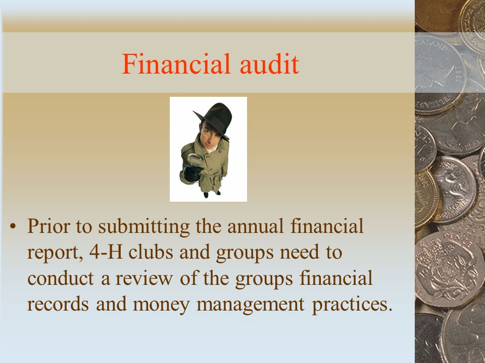 Financial audit Prior to submitting the annual financial report, 4-H clubs and groups need to conduct a review of the groups financial records and money management practices.