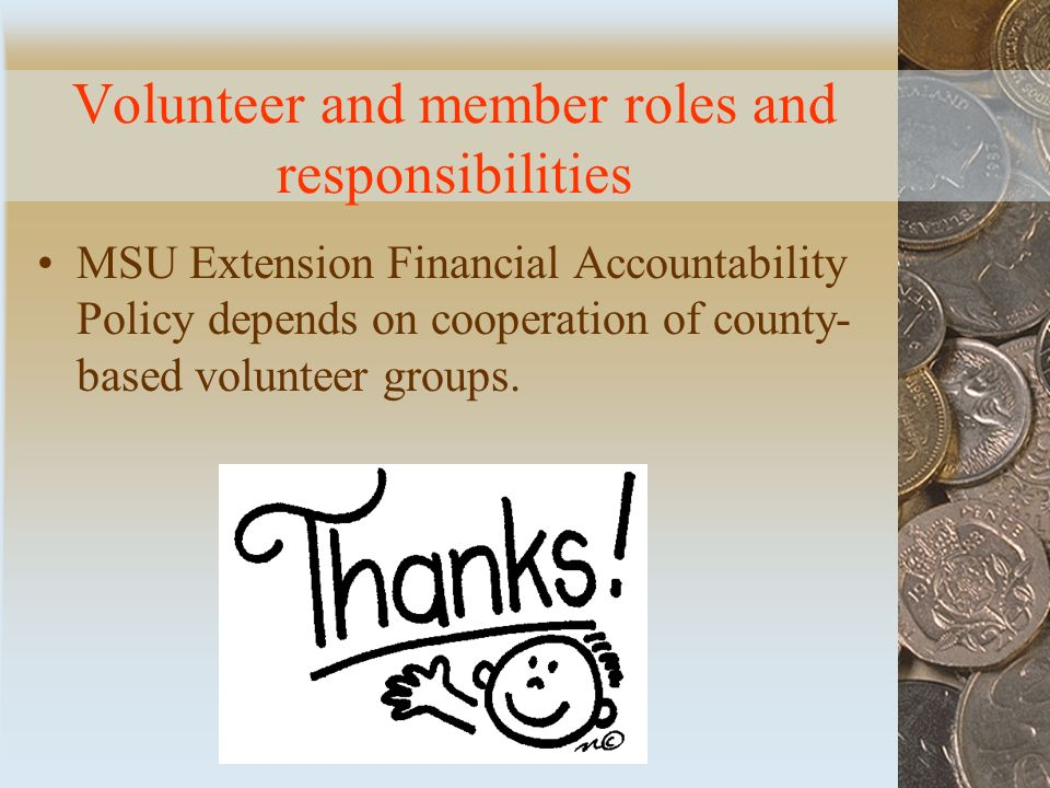 Volunteer and member roles and responsibilities MSU Extension Financial Accountability Policy depends on cooperation of county- based volunteer groups.