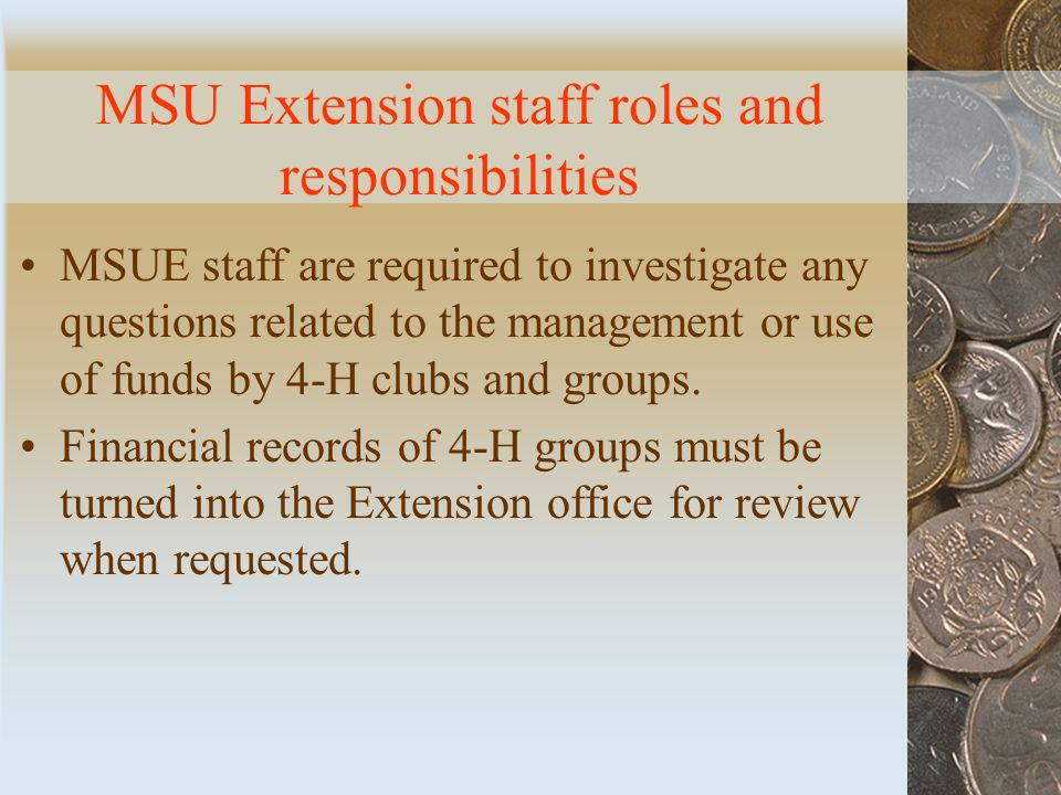 MSU Extension staff roles and responsibilities MSUE staff are required to investigate any questions related to the management or use of funds by 4-H clubs and groups.