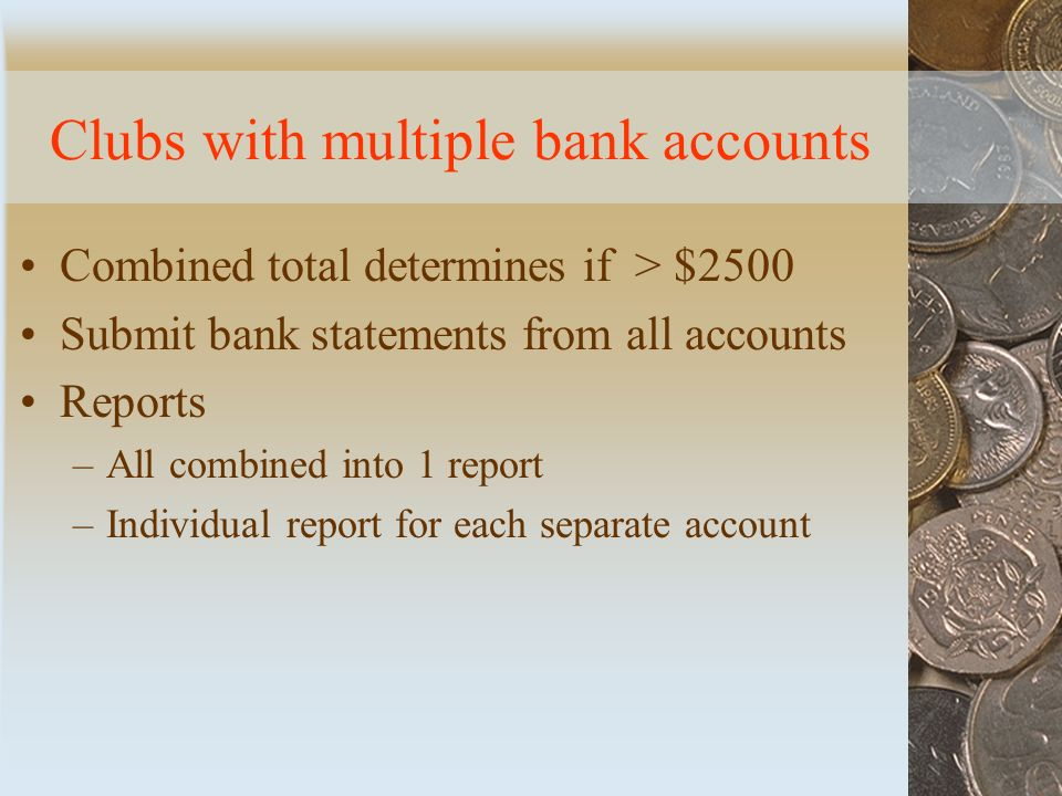 Clubs with multiple bank accounts Combined total determines if > $2500 Submit bank statements from all accounts Reports –All combined into 1 report –Individual report for each separate account