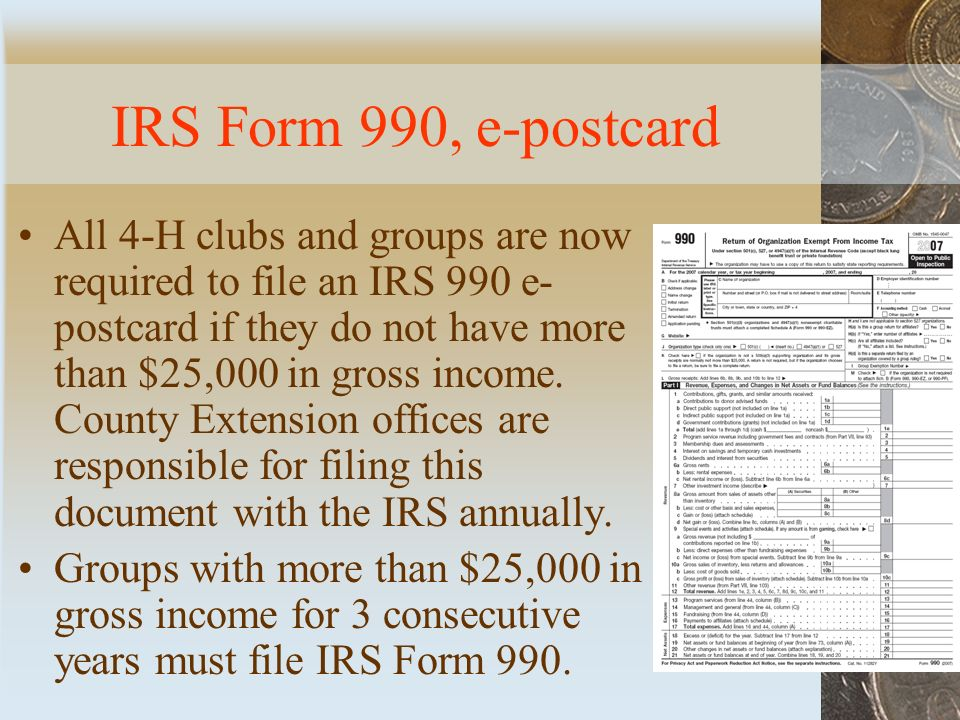 IRS Form 990, e-postcard All 4-H clubs and groups are now required to file an IRS 990 e- postcard if they do not have more than $25,000 in gross income.