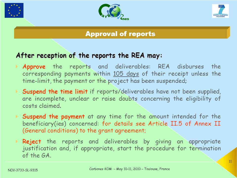 NOV-3733-SL-9315 Carbones KOM - May 10-11, 2010 – Toulouse, France 11 After reception of the reports the REA may:  Approve the reports and deliverables: REA disburses the corresponding payments within 105 days of their receipt unless the time-limit, the payment or the project has been suspended;  Suspend the time limit if reports/deliverables have not been supplied, are incomplete, unclear or raise doubts concerning the eligibility of costs claimed.