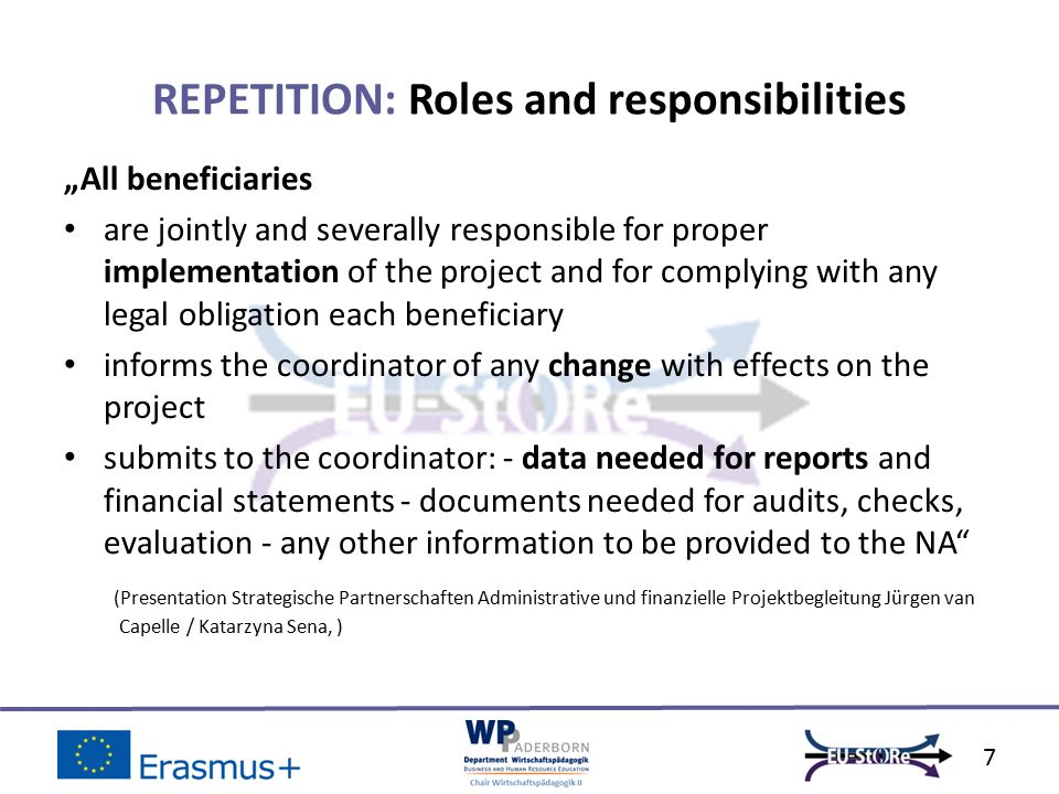 """All beneficiaries are jointly and severally responsible for proper implementation of the project and for complying with any legal obligation each beneficiary informs the coordinator of any change with effects on the project submits to the coordinator: - data needed for reports and financial statements - documents needed for audits, checks, evaluation - any other information to be provided to the NA (Presentation Strategische Partnerschaften Administrative und finanzielle Projektbegleitung Jürgen van Capelle / Katarzyna Sena, ) REPETITION: Roles and responsibilities 7"