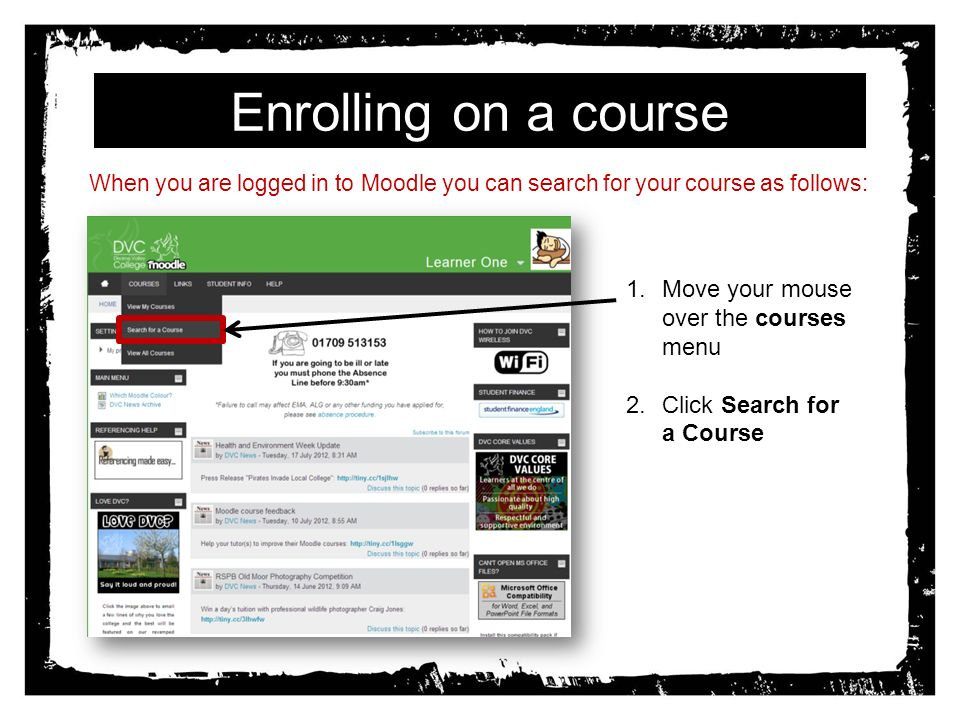 Enrolling on a course When you are logged in to Moodle you can search for your course as follows: 1.Move your mouse over the courses menu 2.Click Search for a Course