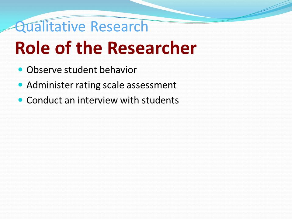 Qualitative Research Role of the Researcher Observe student behavior Administer rating scale assessment Conduct an interview with students