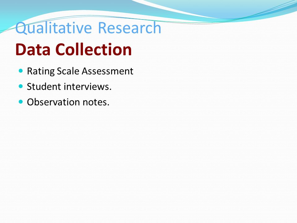 Qualitative Research Data Collection Rating Scale Assessment Student interviews. Observation notes.
