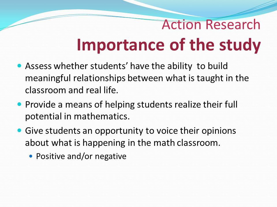 Action Research Importance of the study Assess whether students' have the ability to build meaningful relationships between what is taught in the classroom and real life.