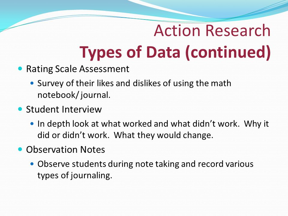 Action Research Types of Data (continued) Rating Scale Assessment Survey of their likes and dislikes of using the math notebook/ journal.