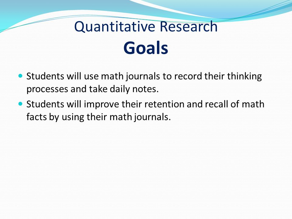 Quantitative Research Goals Students will use math journals to record their thinking processes and take daily notes.