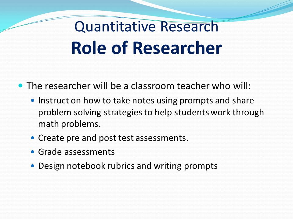Quantitative Research Role of Researcher The researcher will be a classroom teacher who will: Instruct on how to take notes using prompts and share problem solving strategies to help students work through math problems.