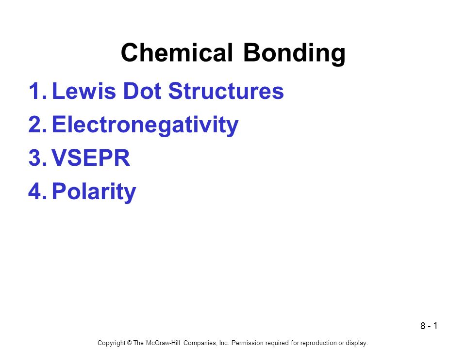 1 Chemical Bonding 1.Lewis Dot Structures 2.Electronegativity 3.VSEPR 4.Polarity 8 - Copyright © The McGraw-Hill Companies, Inc.