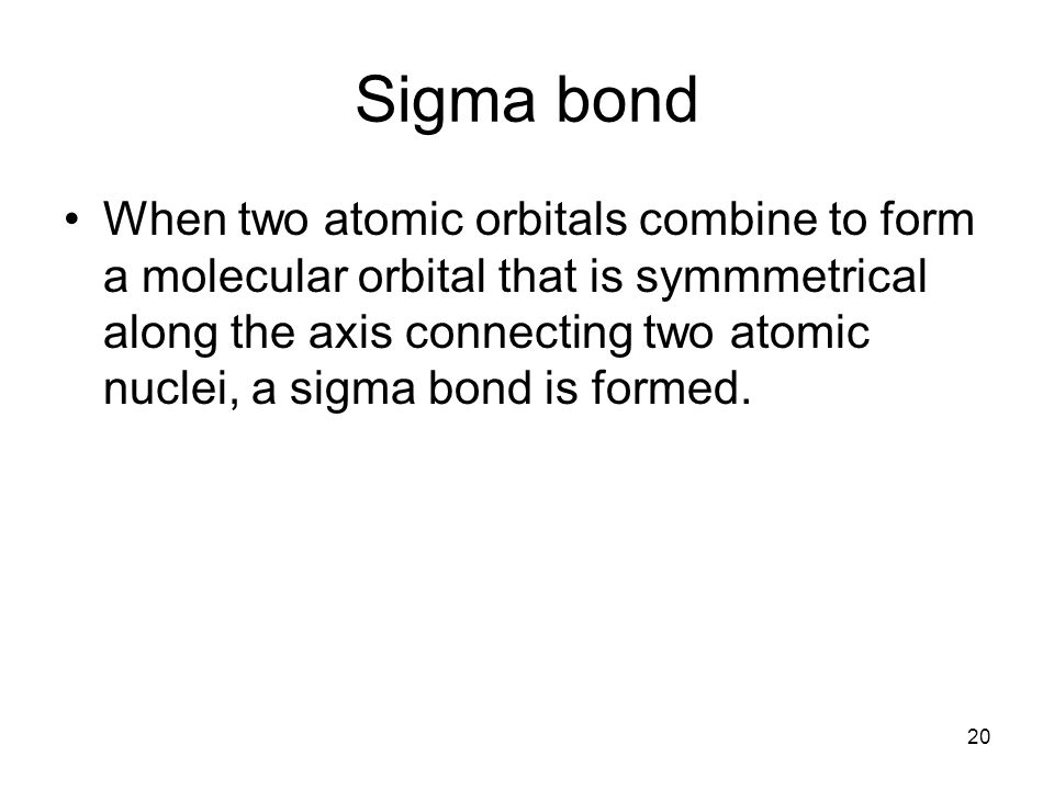 20 Sigma bond When two atomic orbitals combine to form a molecular orbital that is symmmetrical along the axis connecting two atomic nuclei, a sigma bond is formed.