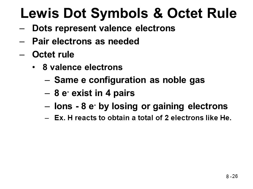 26 Lewis Dot Symbols & Octet Rule –Dots represent valence electrons –Pair electrons as needed –Octet rule 8 valence electrons –Same e configuration as noble gas –8 e - exist in 4 pairs –Ions - 8 e - by losing or gaining electrons –Ex.