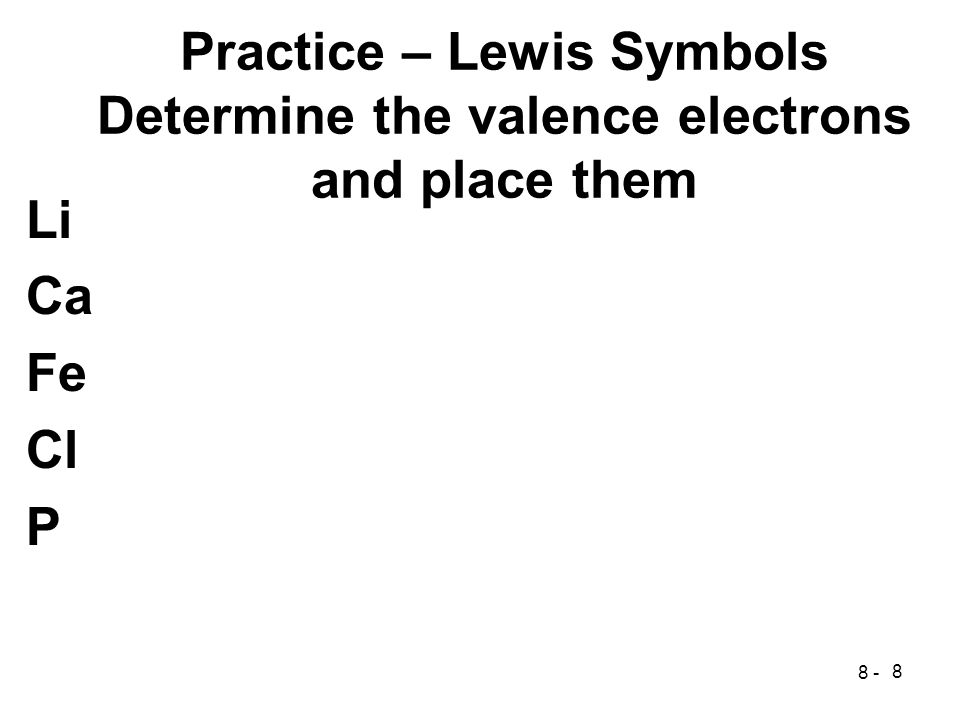 8 Practice – Lewis Symbols Determine the valence electrons and place them Li Ca Fe Cl P 8 -