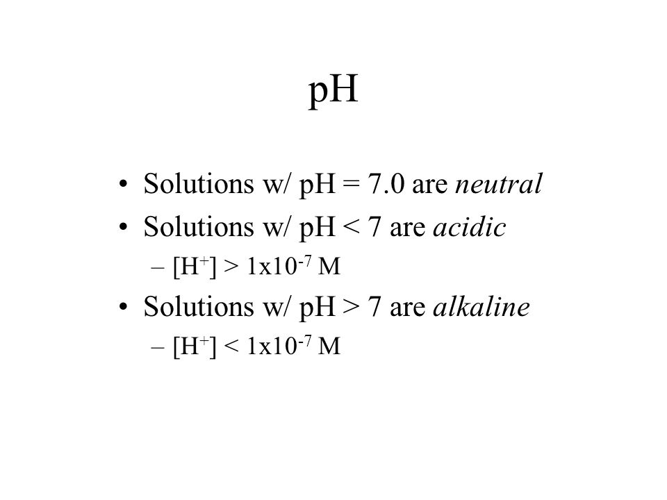 pH Solutions w/ pH = 7.0 are neutral Solutions w/ pH < 7 are acidic –[H + ] > 1x10 -7 M Solutions w/ pH > 7 are alkaline –[H + ] < 1x10 -7 M