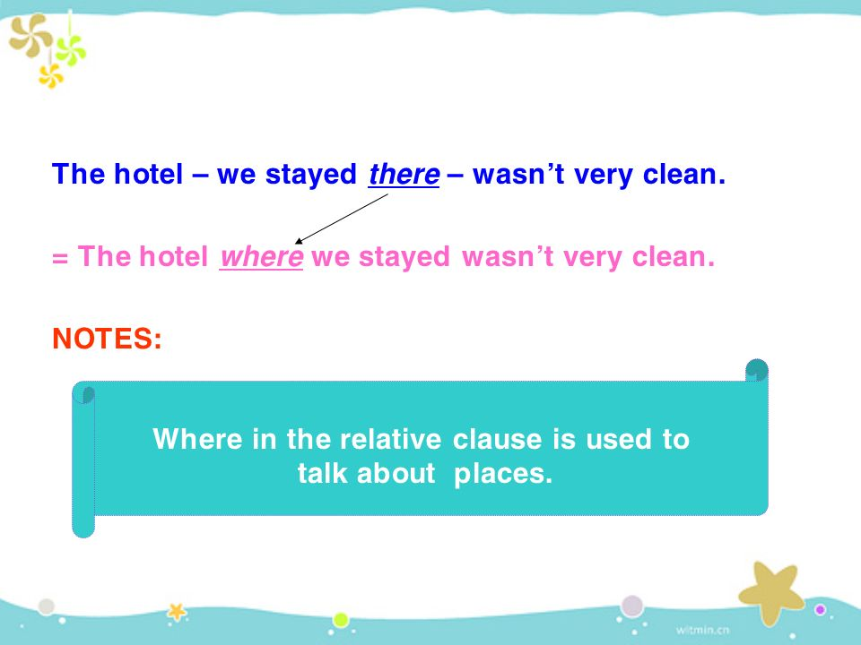 The hotel – we stayed t here – wasn't very clean. = The hotel w here we stayed wasn't very clean.