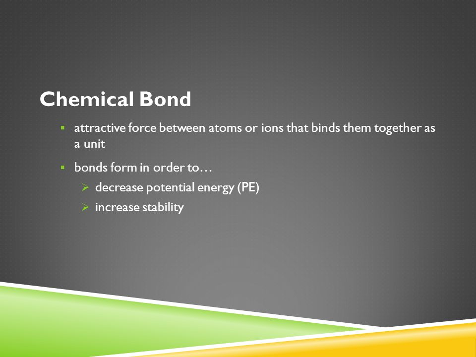 Chemical Bond  attractive force between atoms or ions that binds them together as a unit  bonds form in order to…  decrease potential energy (PE)  increase stability