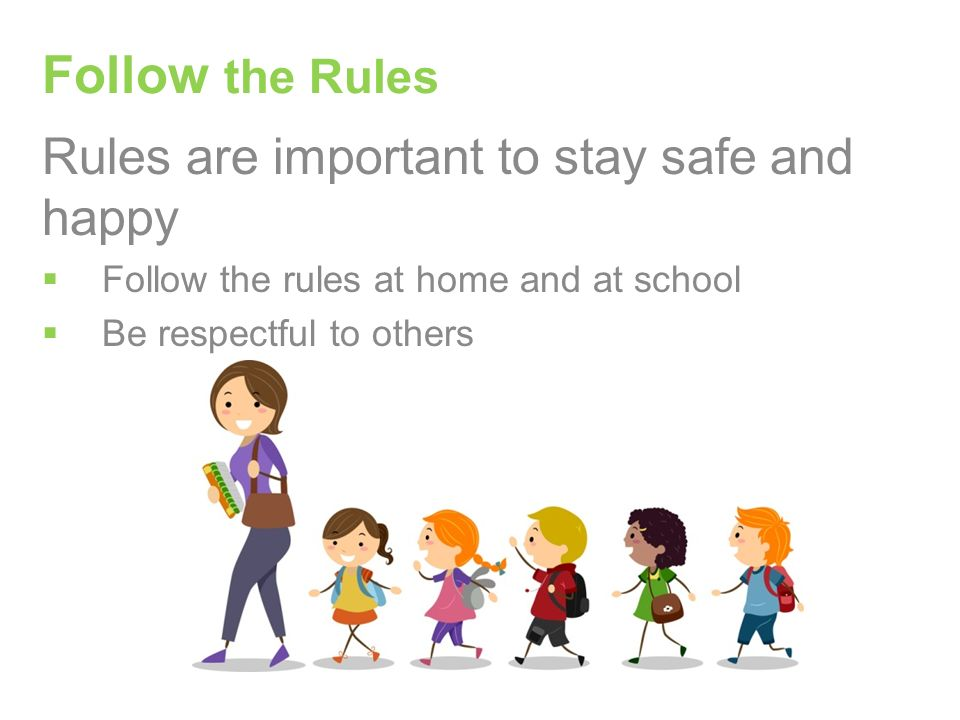 Rules are important to stay safe and happy  Follow the rules at home and at school  Be respectful to others Follow the Rules