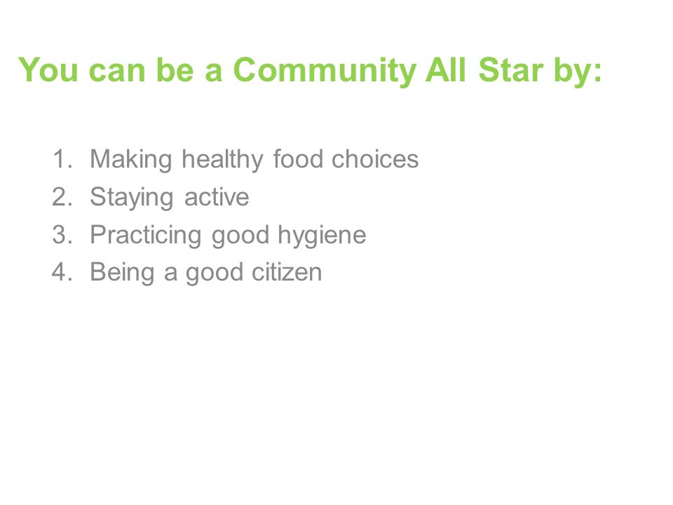 1.Making healthy food choices 2.Staying active 3.Practicing good hygiene 4.Being a good citizen You can be a Community All Star by: