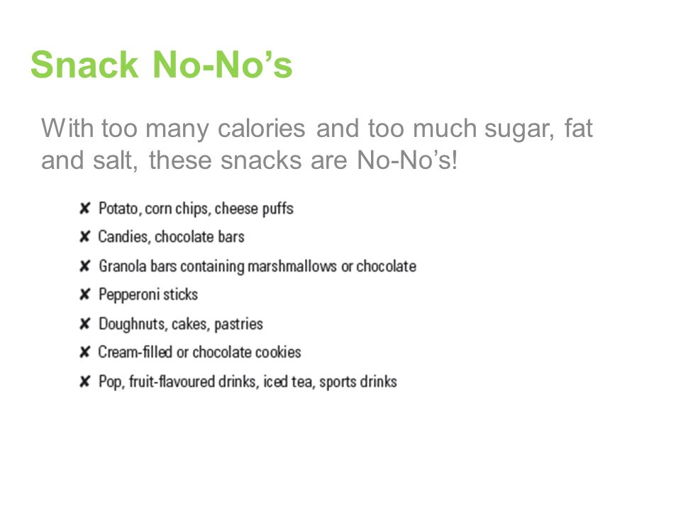 Snack No-No's With too many calories and too much sugar, fat and salt, these snacks are No-No's!