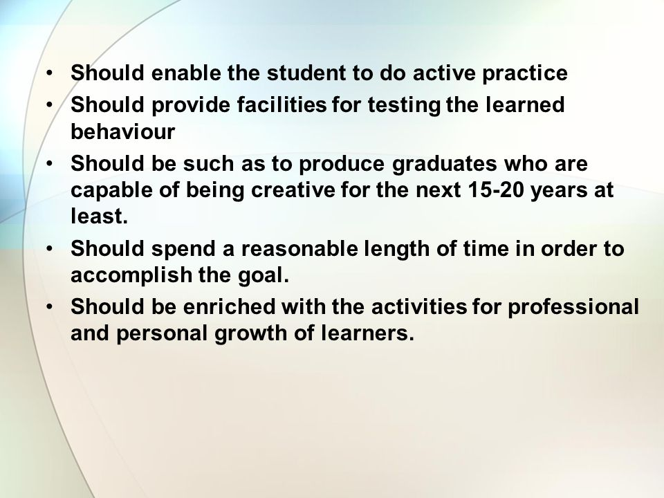 Should enable the student to do active practice Should provide facilities for testing the learned behaviour Should be such as to produce graduates who