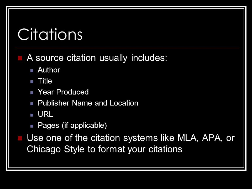 Citations A source citation usually includes: Author Title Year Produced Publisher Name and Location URL Pages (if applicable) Use one of the citation systems like MLA, APA, or Chicago Style to format your citations