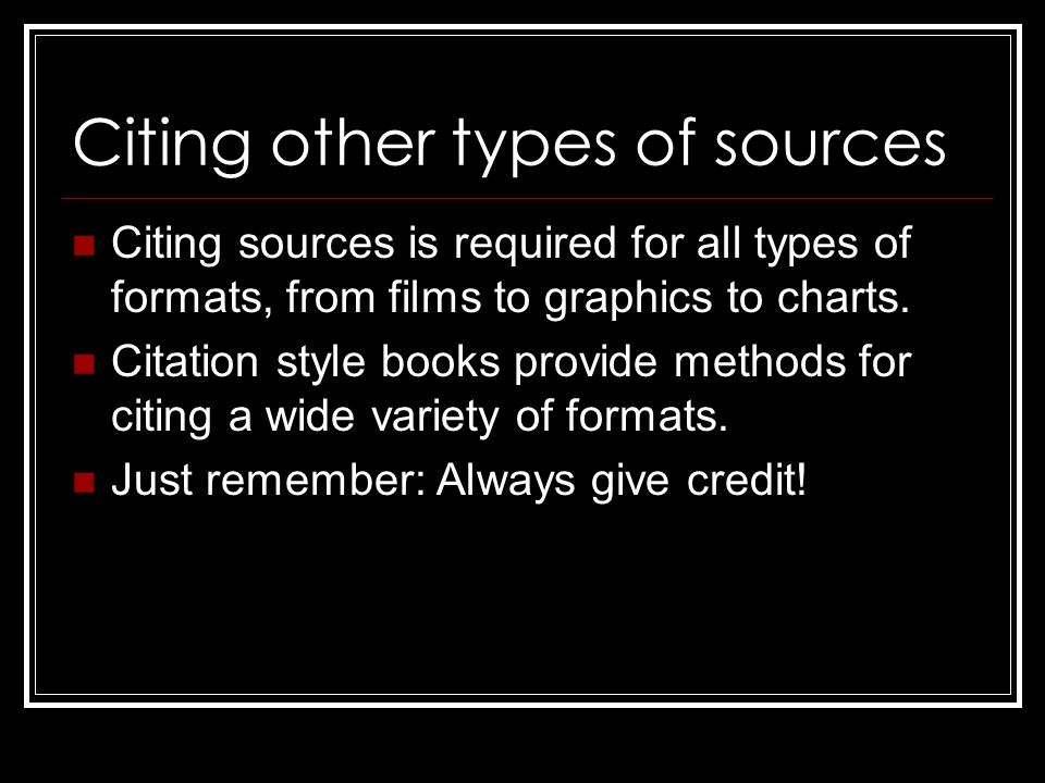 Citing other types of sources Citing sources is required for all types of formats, from films to graphics to charts.