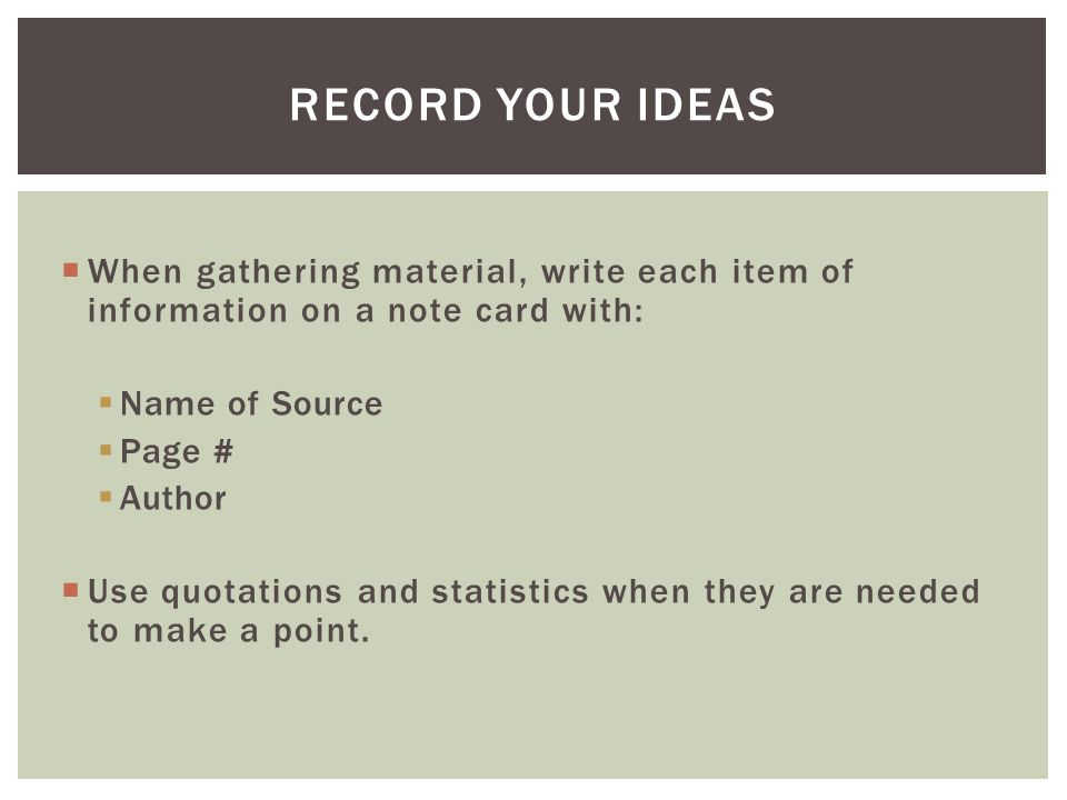  When gathering material, write each item of information on a note card with:  Name of Source  Page #  Author  Use quotations and statistics when they are needed to make a point.