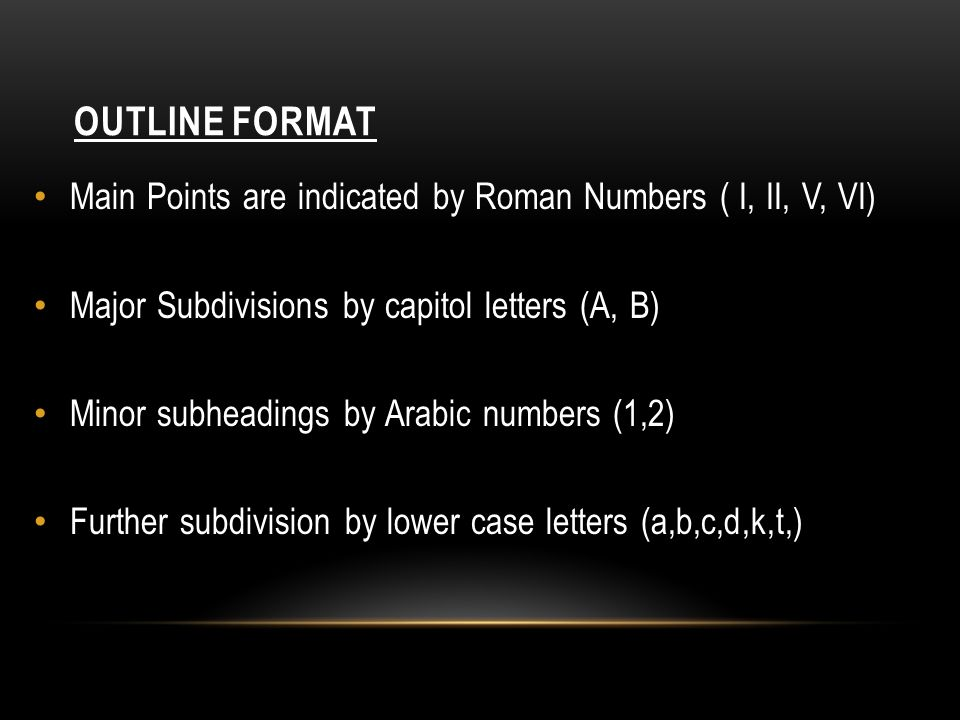 OUTLINE FORMAT Main Points are indicated by Roman Numbers ( I, II, V, VI) Major Subdivisions by capitol letters (A, B) Minor subheadings by Arabic numbers (1,2) Further subdivision by lower case letters (a,b,c,d,k,t,)