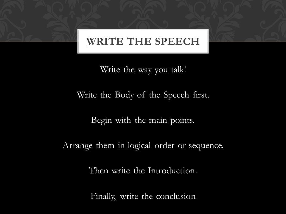 Write the way you talk. Write the Body of the Speech first.