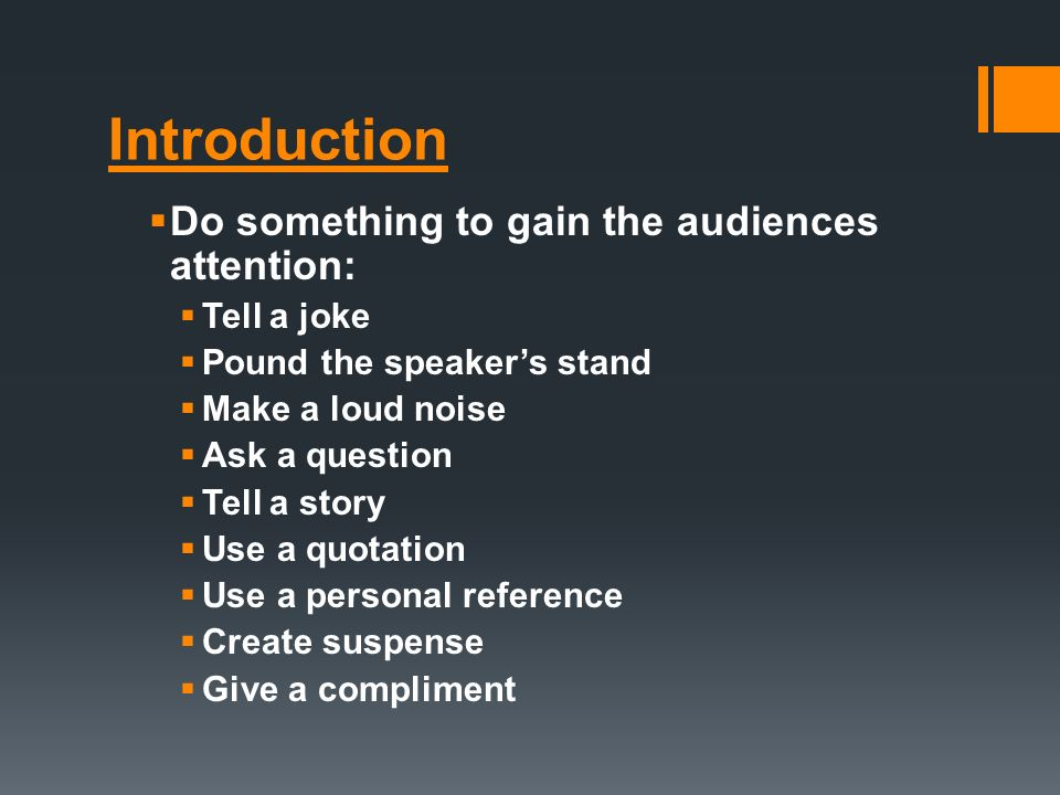 Introduction  Do something to gain the audiences attention:  Tell a joke  Pound the speaker's stand  Make a loud noise  Ask a question  Tell a story  Use a quotation  Use a personal reference  Create suspense  Give a compliment