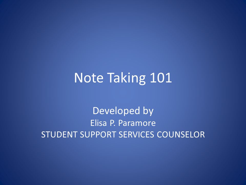 Note Taking 101 Developed by Elisa P. Paramore STUDENT SUPPORT SERVICES COUNSELOR