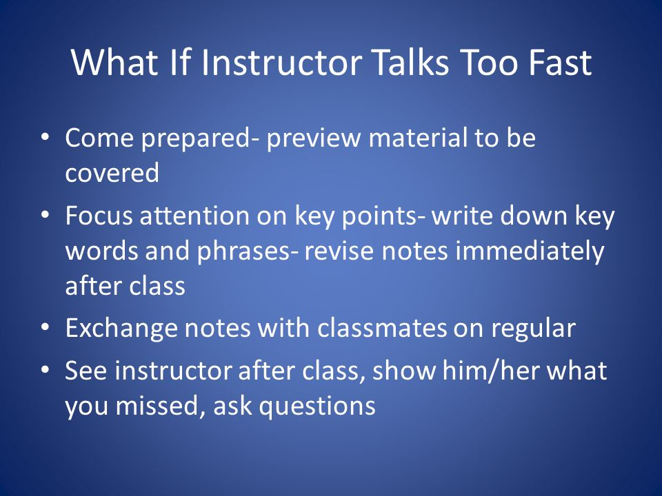 What If Instructor Talks Too Fast Come prepared- preview material to be covered Focus attention on key points- write down key words and phrases- revise notes immediately after class Exchange notes with classmates on regular See instructor after class, show him/her what you missed, ask questions