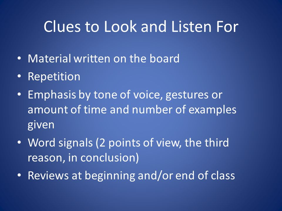 Clues to Look and Listen For Material written on the board Repetition Emphasis by tone of voice, gestures or amount of time and number of examples given Word signals (2 points of view, the third reason, in conclusion) Reviews at beginning and/or end of class