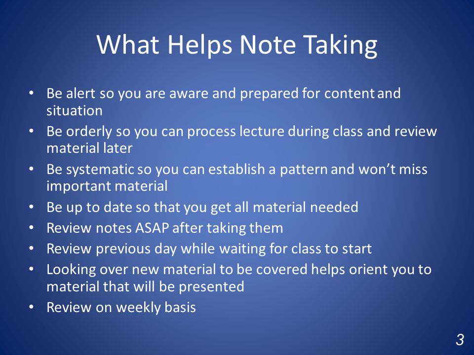 What Helps Note Taking Be alert so you are aware and prepared for content and situation Be orderly so you can process lecture during class and review material later Be systematic so you can establish a pattern and won't miss important material Be up to date so that you get all material needed Review notes ASAP after taking them Review previous day while waiting for class to start Looking over new material to be covered helps orient you to material that will be presented Review on weekly basis 3