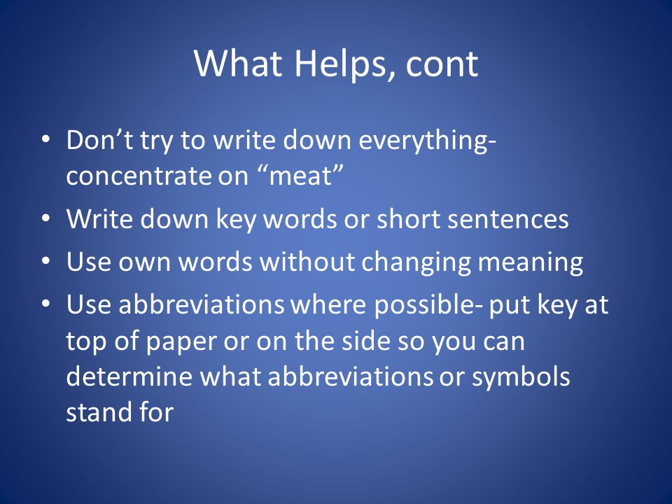 What Helps, cont Don't try to write down everything- concentrate on meat Write down key words or short sentences Use own words without changing meaning Use abbreviations where possible- put key at top of paper or on the side so you can determine what abbreviations or symbols stand for