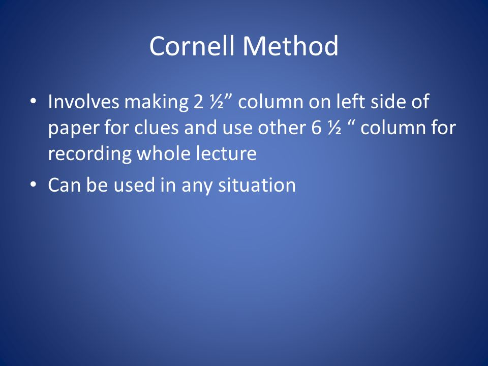 Cornell Method Involves making 2 ½ column on left side of paper for clues and use other 6 ½ column for recording whole lecture Can be used in any situation
