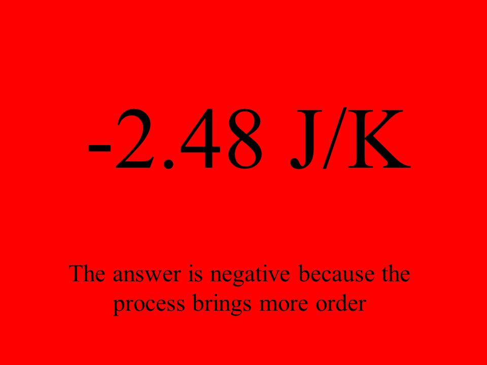 -2.48 J/K The answer is negative because the process brings more order