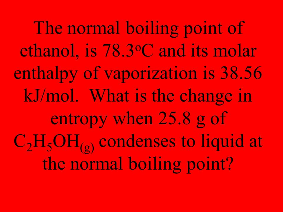 The normal boiling point of ethanol, is 78.3 o C and its molar enthalpy of vaporization is kJ/mol.