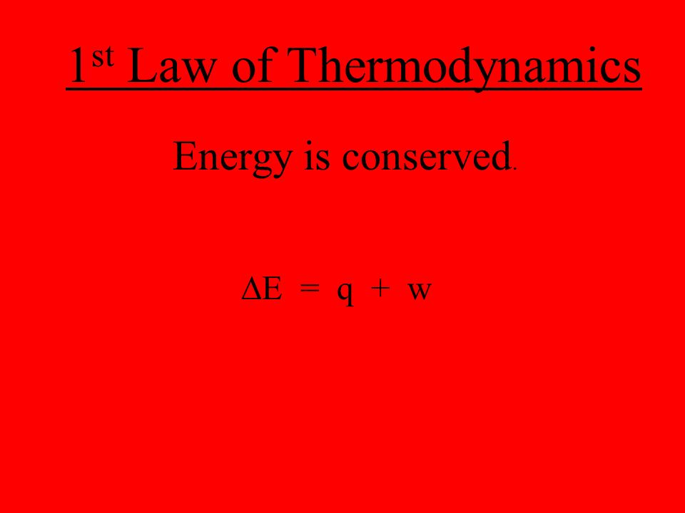 1 st Law of Thermodynamics Energy is conserved.  E = q + w