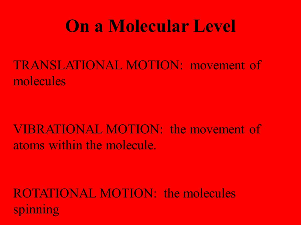 On a Molecular Level TRANSLATIONAL MOTION: movement of molecules VIBRATIONAL MOTION: the movement of atoms within the molecule.