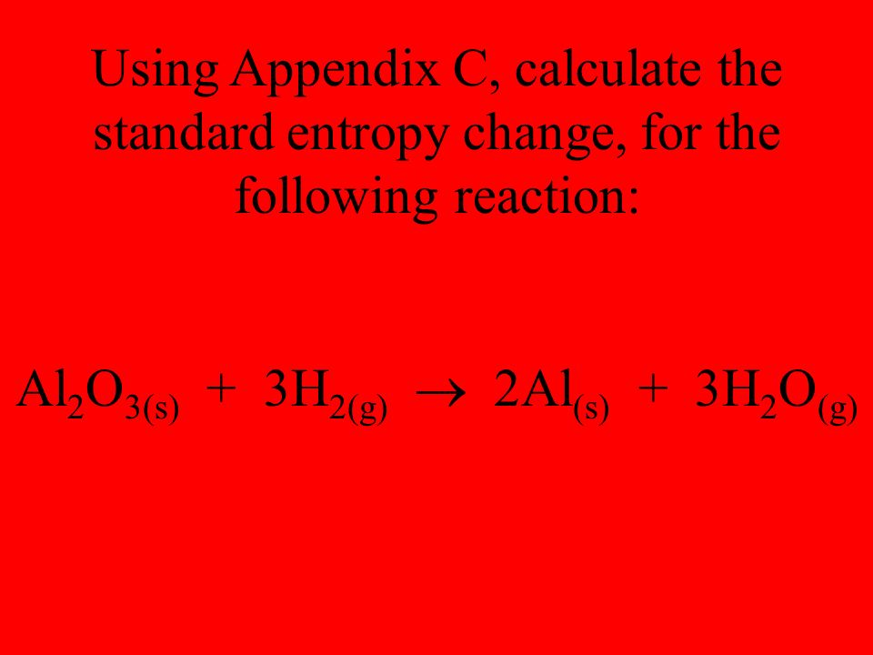 Using Appendix C, calculate the standard entropy change, for the following reaction: Al 2 O 3(s) + 3H 2(g)  2Al (s) + 3H 2 O (g)