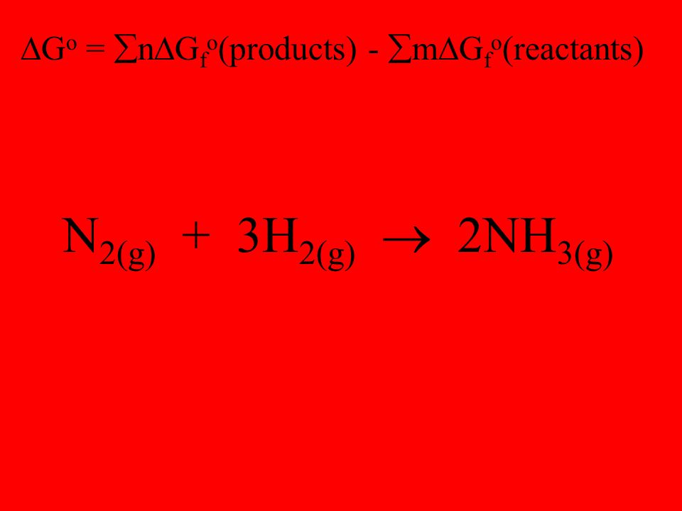  G o =  n  G f o (products) -  m  G f o (reactants) N 2(g) + 3H 2(g)  2NH 3(g)