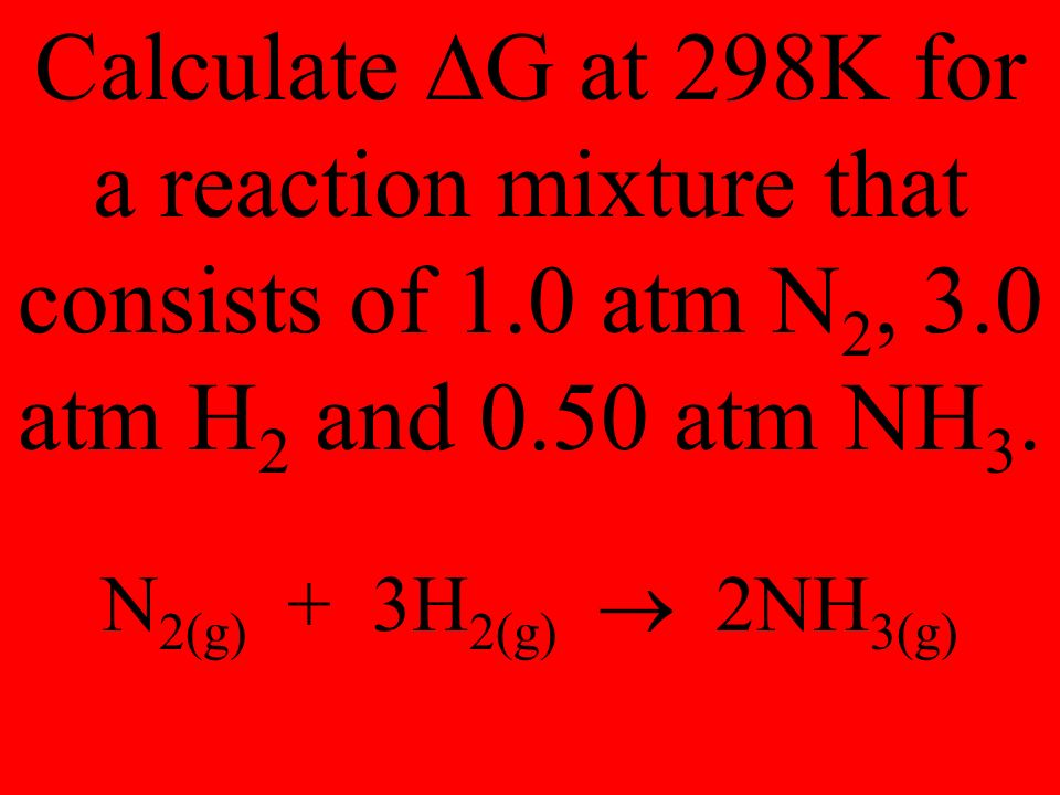 Calculate  G at 298K for a reaction mixture that consists of 1.0 atm N 2, 3.0 atm H 2 and 0.50 atm NH 3.