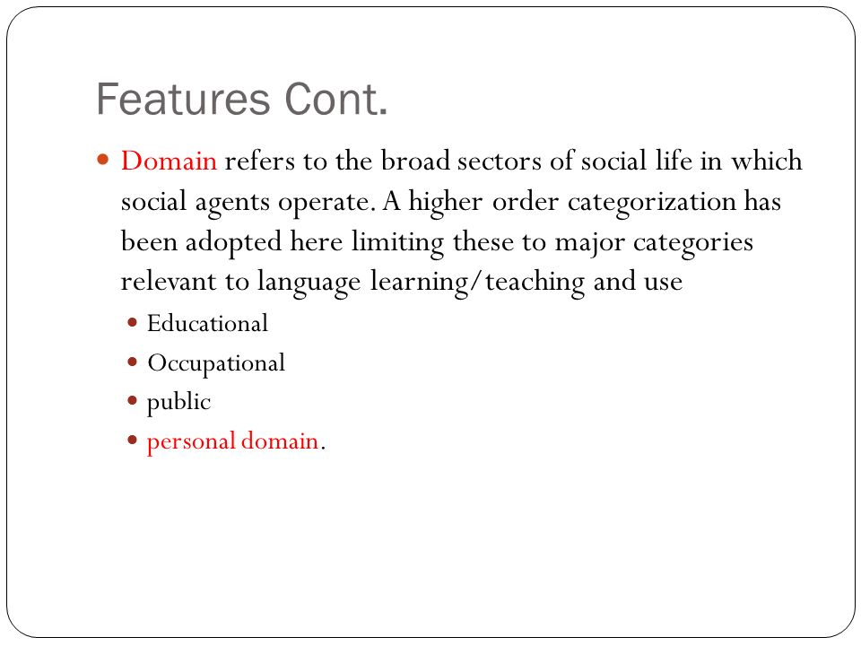 Features Cont. Domain refers to the broad sectors of social life in which social agents operate.